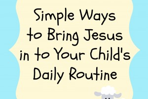 simple ways to bring jesus in to your child's daily routine