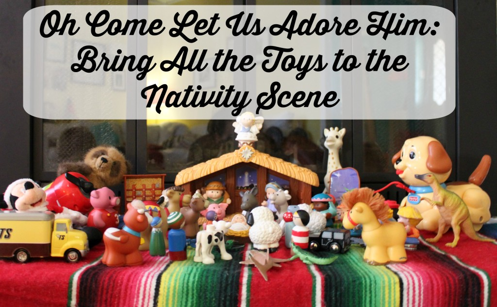 Oh Come Let Us Adore Him Bring All the Toys to the Nativity Scene